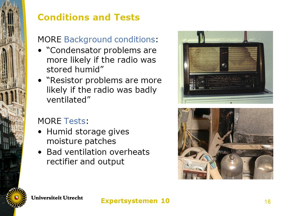 Expertsystemen 10 16 Conditions and Tests MORE Background conditions: Condensator problems are more likely if the radio was stored humid Resistor problems are more likely if the radio was badly ventilated MORE Tests: Humid storage gives moisture patches Bad ventilation overheats rectifier and output