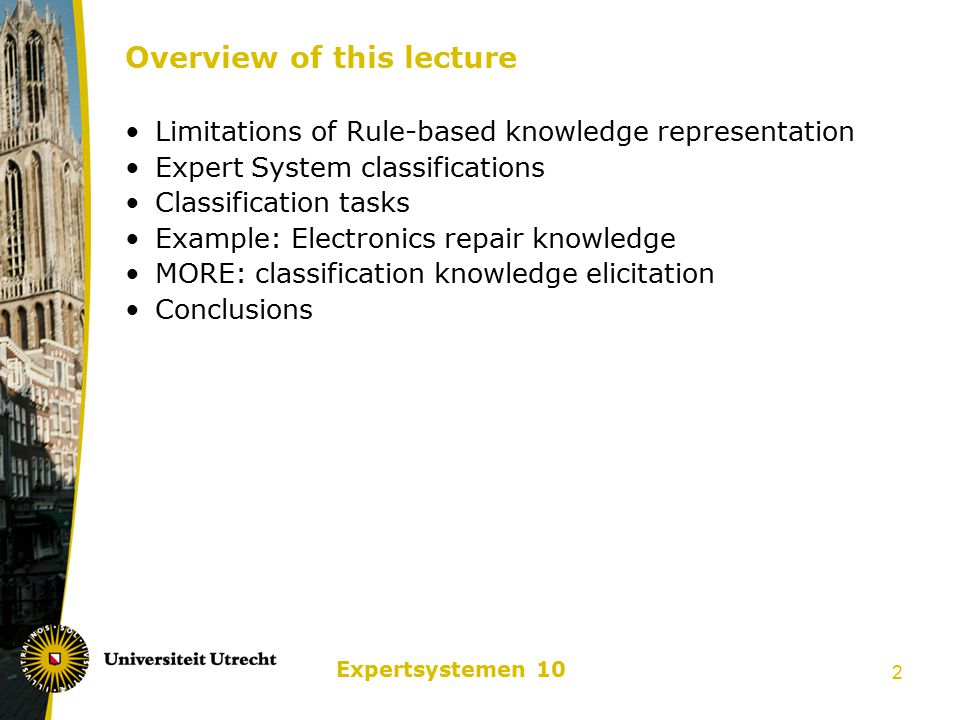 Expertsystemen 10 2 Overview of this lecture Limitations of Rule-based knowledge representation Expert System classifications Classification tasks Example: Electronics repair knowledge MORE: classification knowledge elicitation Conclusions