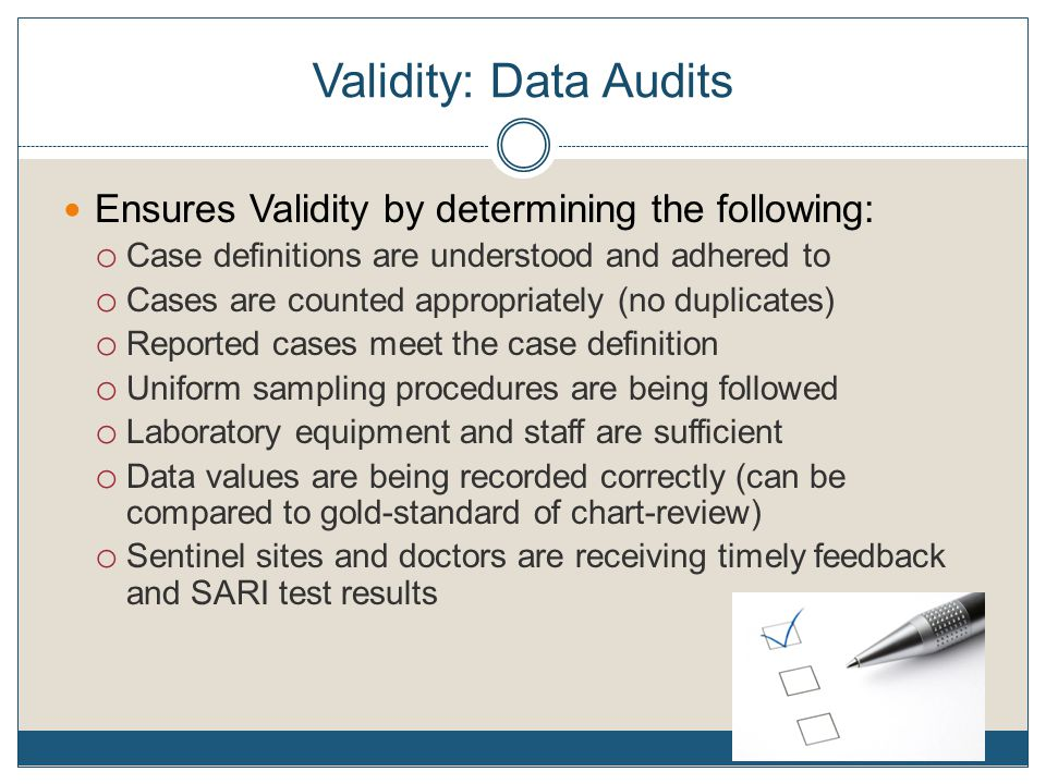 Validity: Data Audits Ensures Validity by determining the following: o Case definitions are understood and adhered to o Cases are counted appropriately (no duplicates) o Reported cases meet the case definition o Uniform sampling procedures are being followed o Laboratory equipment and staff are sufficient o Data values are being recorded correctly (can be compared to gold-standard of chart-review) o Sentinel sites and doctors are receiving timely feedback and SARI test results