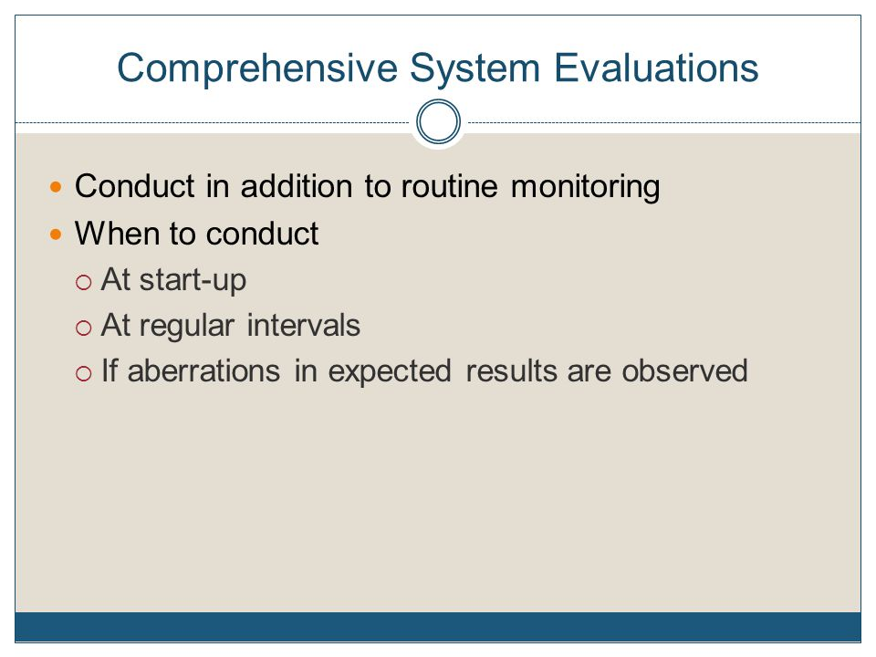 Comprehensive System Evaluations Conduct in addition to routine monitoring When to conduct  At start-up  At regular intervals  If aberrations in expected results are observed
