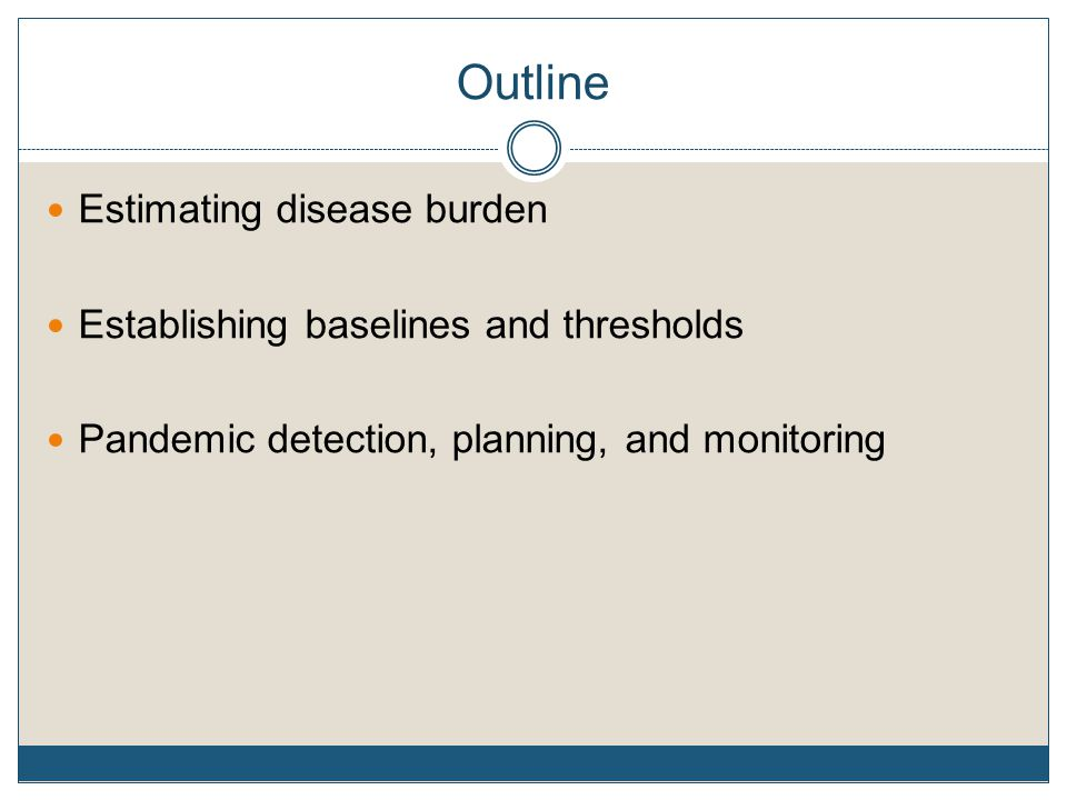 Outline Estimating disease burden Establishing baselines and thresholds Pandemic detection, planning, and monitoring