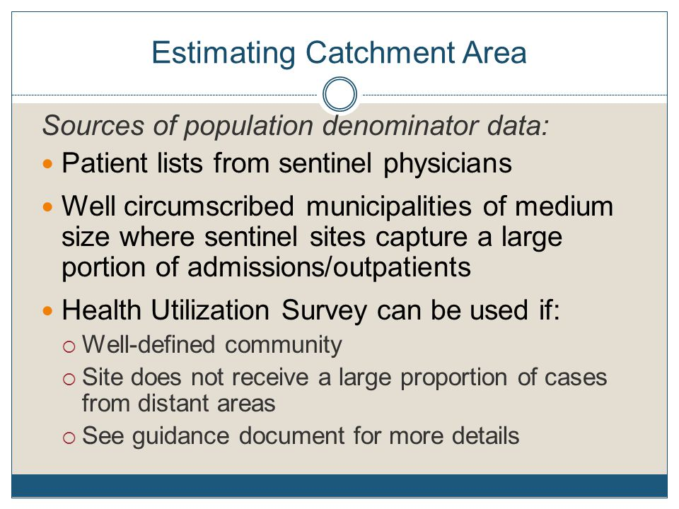 Estimating Catchment Area Sources of population denominator data: Patient lists from sentinel physicians Well circumscribed municipalities of medium size where sentinel sites capture a large portion of admissions/outpatients Health Utilization Survey can be used if:  Well-defined community  Site does not receive a large proportion of cases from distant areas  See guidance document for more details