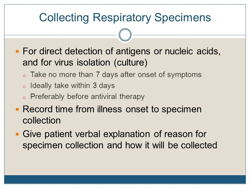 Collecting Respiratory Specimens For direct detection of antigens or nucleic acids, and for virus isolation (culture) o Take no more than 7 days after onset of symptoms o Ideally take within 3 days o Preferably before antiviral therapy Record time from illness onset to specimen collection Give patient verbal explanation of reason for specimen collection and how it will be collected