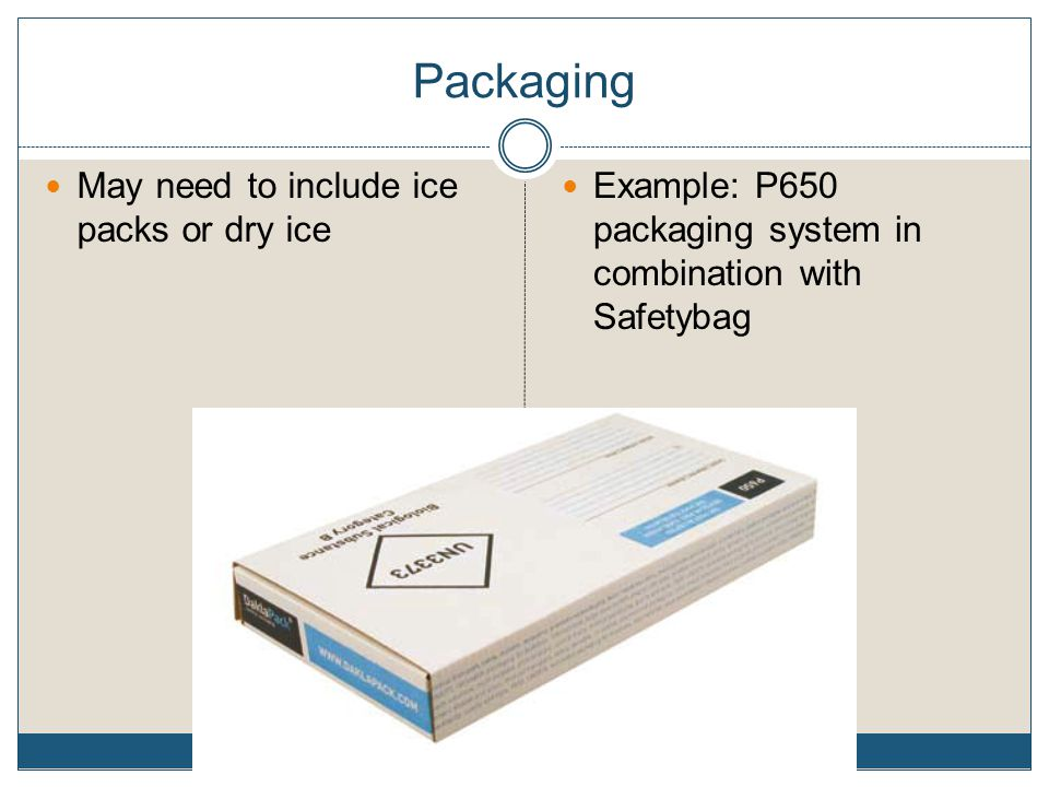Packaging May need to include ice packs or dry ice Example: P650 packaging system in combination with Safetybag