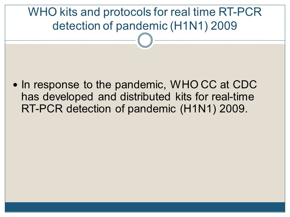 WHO kits and protocols for real time RT-PCR detection of pandemic (H1N1) 2009 In response to the pandemic, WHO CC at CDC has developed and distributed kits for real-time RT-PCR detection of pandemic (H1N1) 2009.