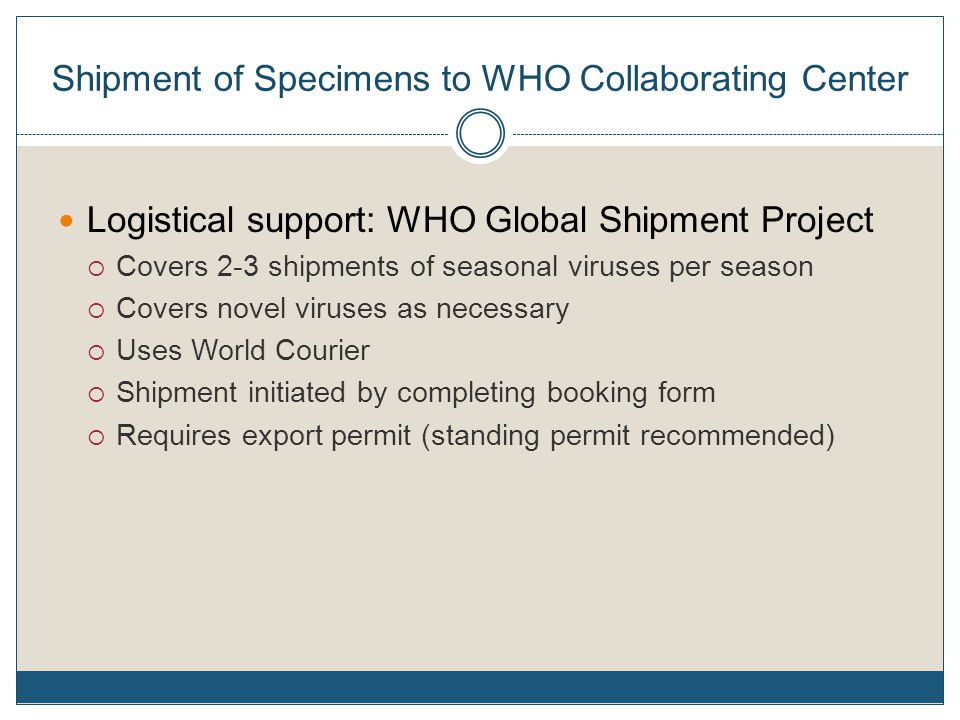 Shipment of Specimens to WHO Collaborating Center Logistical support: WHO Global Shipment Project  Covers 2-3 shipments of seasonal viruses per season  Covers novel viruses as necessary  Uses World Courier  Shipment initiated by completing booking form  Requires export permit (standing permit recommended)