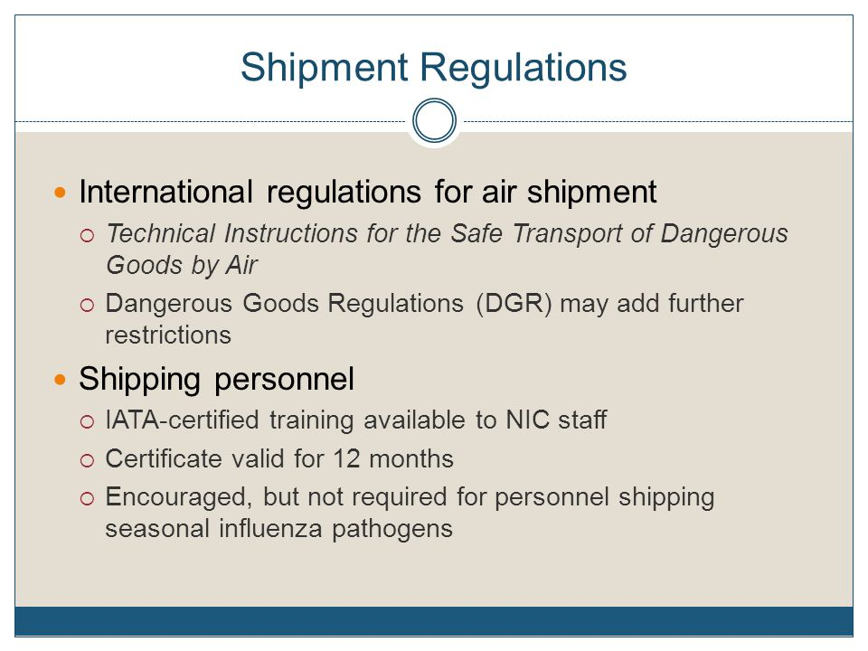 Shipment Regulations International regulations for air shipment  Technical Instructions for the Safe Transport of Dangerous Goods by Air  Dangerous Goods Regulations (DGR) may add further restrictions Shipping personnel  IATA-certified training available to NIC staff  Certificate valid for 12 months  Encouraged, but not required for personnel shipping seasonal influenza pathogens