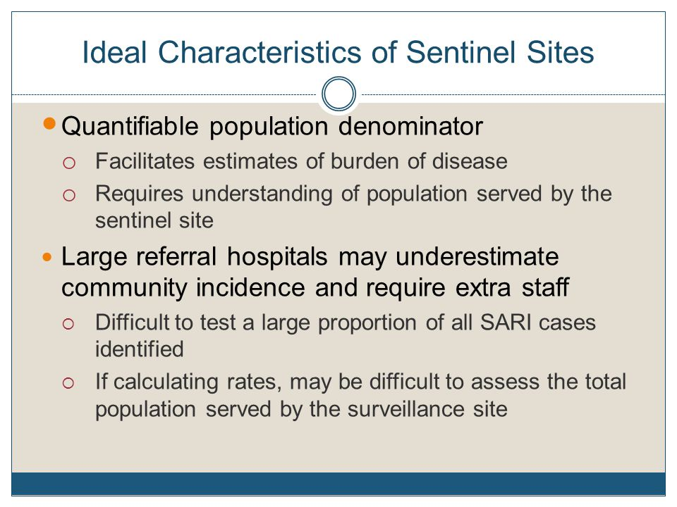 Ideal Characteristics of Sentinel Sites Quantifiable population denominator o Facilitates estimates of burden of disease o Requires understanding of population served by the sentinel site Large referral hospitals may underestimate community incidence and require extra staff  Difficult to test a large proportion of all SARI cases identified  If calculating rates, may be difficult to assess the total population served by the surveillance site
