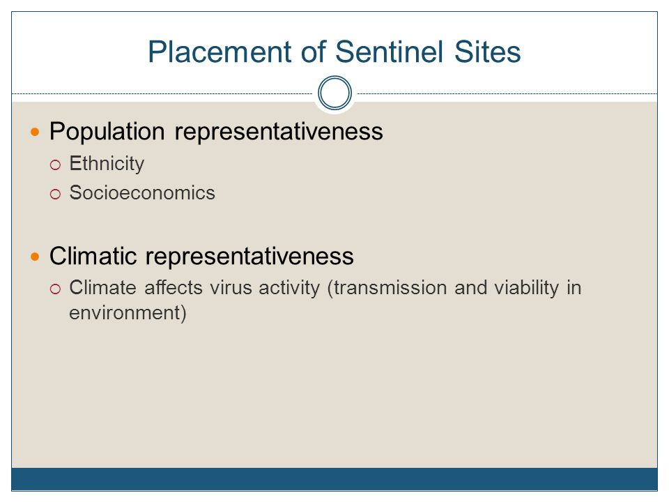 Placement of Sentinel Sites Population representativeness  Ethnicity  Socioeconomics Climatic representativeness  Climate affects virus activity (transmission and viability in environment)