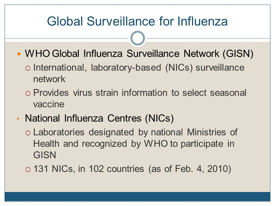 Global Surveillance for Influenza WHO Global Influenza Surveillance Network (GISN)  International, laboratory-based (NICs) surveillance network  Provides virus strain information to select seasonal vaccine National Influenza Centres (NICs)  Laboratories designated by national Ministries of Health and recognized by WHO to participate in GISN  131 NICs, in 102 countries (as of Feb.