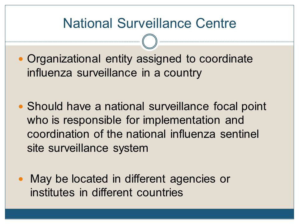 National Surveillance Centre Organizational entity assigned to coordinate influenza surveillance in a country Should have a national surveillance focal point who is responsible for implementation and coordination of the national influenza sentinel site surveillance system May be located in different agencies or institutes in different countries