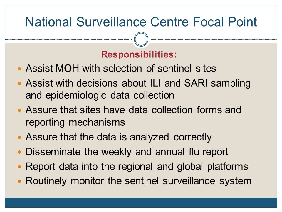 National Surveillance Centre Focal Point Assist MOH with selection of sentinel sites Assist with decisions about ILI and SARI sampling and epidemiologic data collection Assure that sites have data collection forms and reporting mechanisms Assure that the data is analyzed correctly Disseminate the weekly and annual flu report Report data into the regional and global platforms Routinely monitor the sentinel surveillance system Responsibilities: