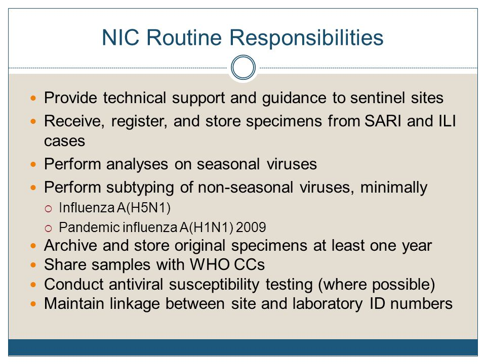 NIC Routine Responsibilities Provide technical support and guidance to sentinel sites Receive, register, and store specimens from SARI and ILI cases Perform analyses on seasonal viruses Perform subtyping of non-seasonal viruses, minimally  Influenza A(H5N1)  Pandemic influenza A(H1N1) 2009 Archive and store original specimens at least one year Share samples with WHO CCs Conduct antiviral susceptibility testing (where possible) Maintain linkage between site and laboratory ID numbers