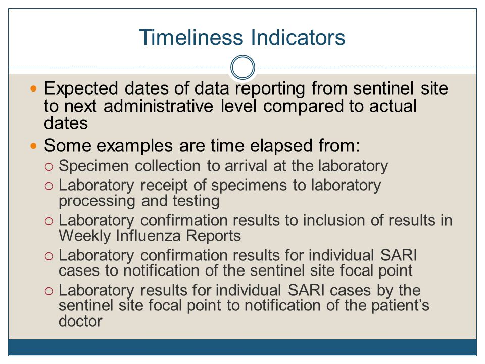 Timeliness Indicators Expected dates of data reporting from sentinel site to next administrative level compared to actual dates Some examples are time elapsed from:  Specimen collection to arrival at the laboratory  Laboratory receipt of specimens to laboratory processing and testing  Laboratory confirmation results to inclusion of results in Weekly Influenza Reports  Laboratory confirmation results for individual SARI cases to notification of the sentinel site focal point  Laboratory results for individual SARI cases by the sentinel site focal point to notification of the patient's doctor