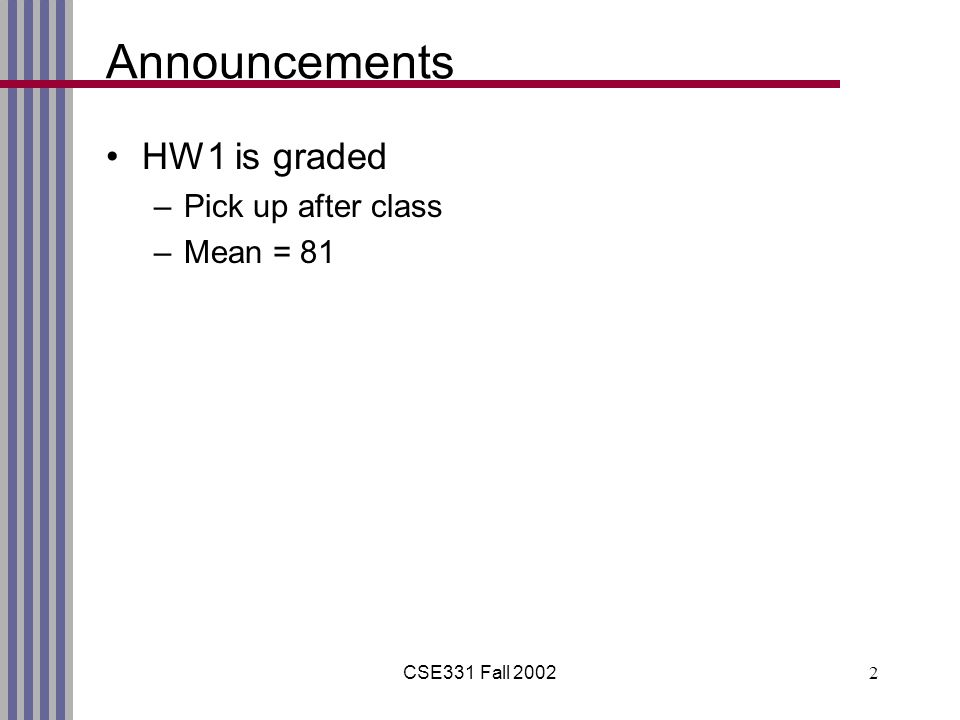 CSE331 Fall 20022 Announcements HW1 is graded –Pick up after class –Mean = 81