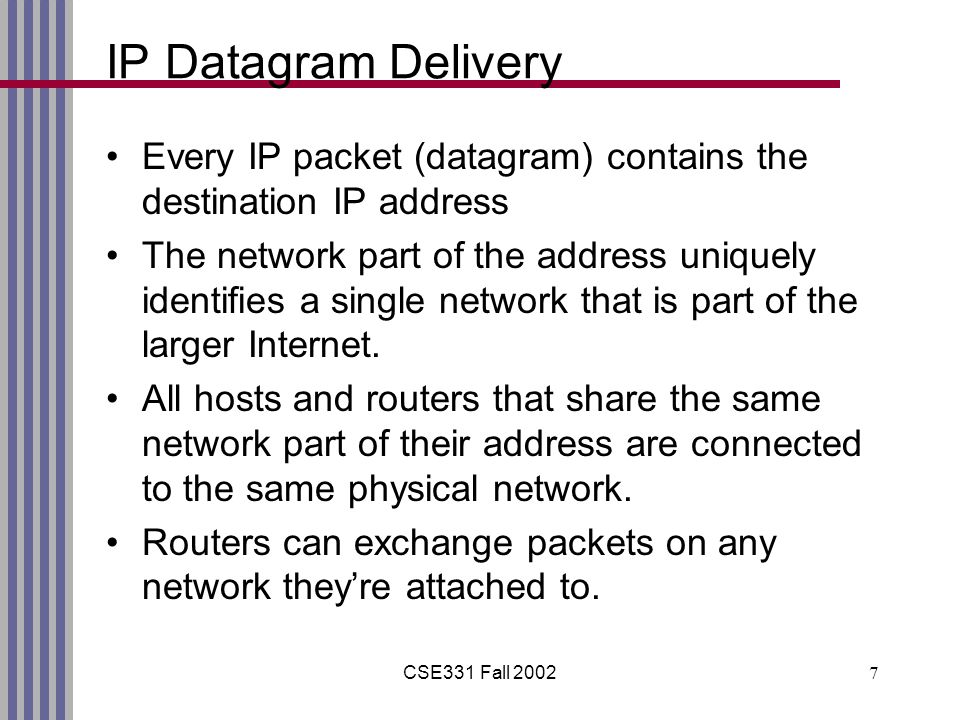 CSE331 Fall 20027 IP Datagram Delivery Every IP packet (datagram) contains the destination IP address The network part of the address uniquely identifies a single network that is part of the larger Internet.