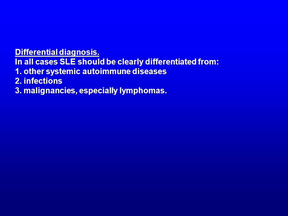 Differential diagnosis. In all cases SLE should be clearly differentiated from: 1. other systemic autoimmune diseases 2. infections 3. malignancies, e