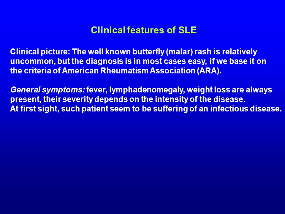 Diagnostic criteria of SLE (ARA, 1982, modified in 1997) 1.Malar rash (or: vespertilio, butterfly rash) 2.Discoid rash 3.Photosensitivity 4.Oral ulcers: oral or nasopharyngeal ulceration 5.Arthritis: nonerosive athritis 6.Serositis: (at least one of the following) a) pleuritis b) pericarditis 7.