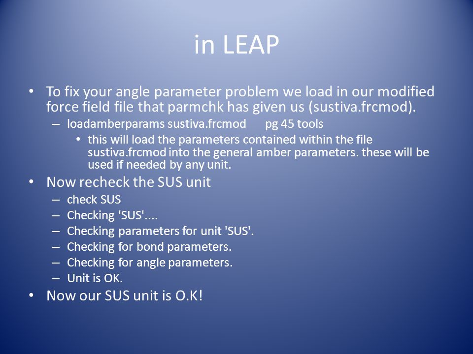 in LEAP To fix your angle parameter problem we load in our modified force field file that parmchk has given us (sustiva.frcmod). – loadamberparams sus