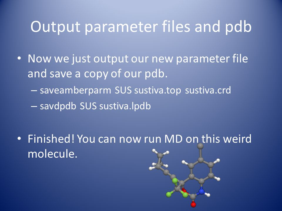 Output parameter files and pdb Now we just output our new parameter file and save a copy of our pdb. – saveamberparm SUS sustiva.top sustiva.crd – sav