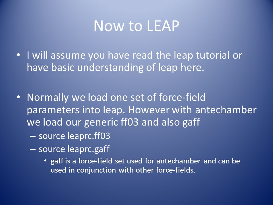 Now to LEAP I will assume you have read the leap tutorial or have basic understanding of leap here. Normally we load one set of force-field parameters