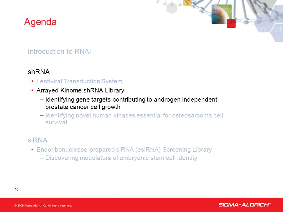 Agenda Introduction to RNAi shRNA Lentiviral Transduction System Arrayed Kinome shRNA Library –Identifying gene targets contributing to androgen independent prostate cancer cell growth –Identifying novel human kinases essential for osteosarcoma cell survival siRNA Endoribonuclease-prepared siRNA (esiRNA) Screening Library –Discovering modulators of embryonic stem cell identity 16