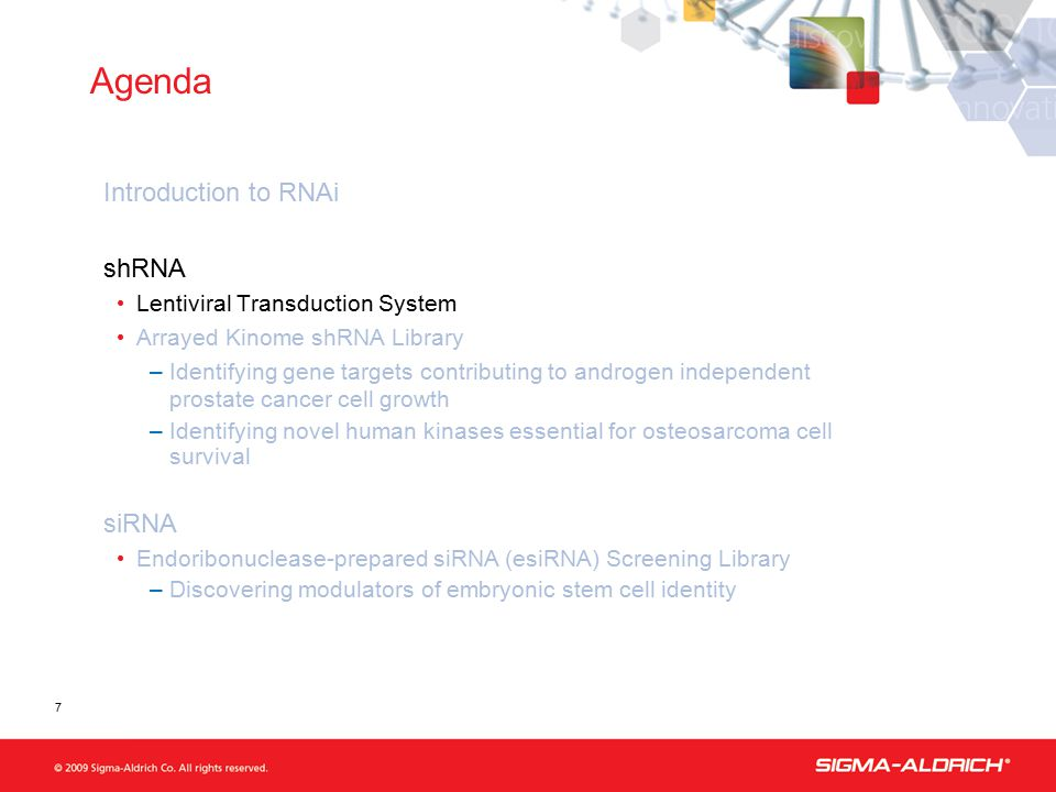Agenda Introduction to RNAi shRNA Lentiviral Transduction System Arrayed Kinome shRNA Library –Identifying gene targets contributing to androgen independent prostate cancer cell growth –Identifying novel human kinases essential for osteosarcoma cell survival siRNA Endoribonuclease-prepared siRNA (esiRNA) Screening Library –Discovering modulators of embryonic stem cell identity 7