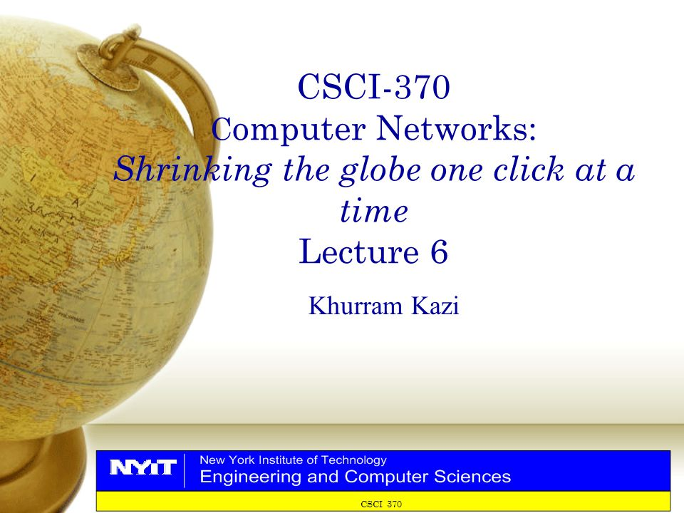 CSCI-370 C omputer Networks: Shrinking the globe one click at a time Lecture 6 Khurram Kazi CSCI 370