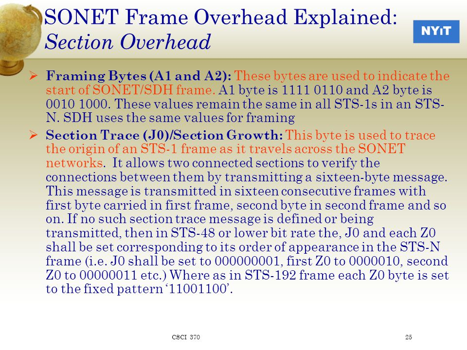 SONET Frame Overhead Explained: Section Overhead  Framing Bytes (A1 and A2): These bytes are used to indicate the start of SONET/SDH frame.