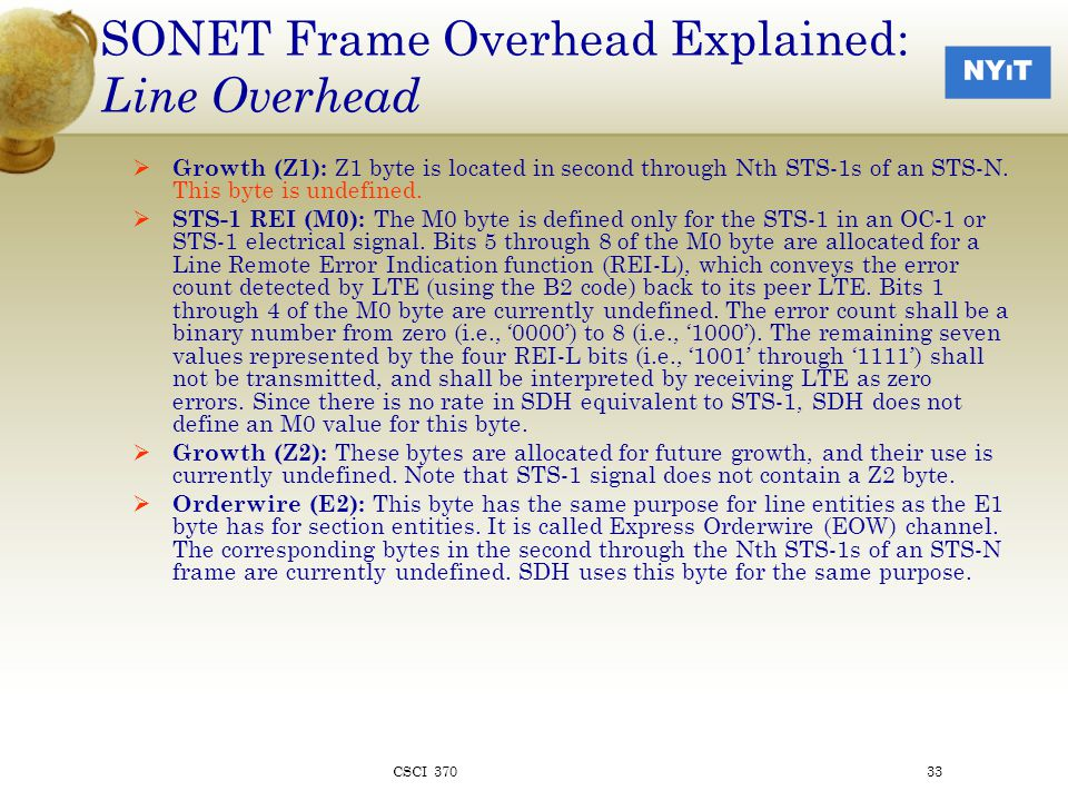 SONET Frame Overhead Explained: Line Overhead  Growth (Z1): Z1 byte is located in second through Nth STS-1s of an STS-N.