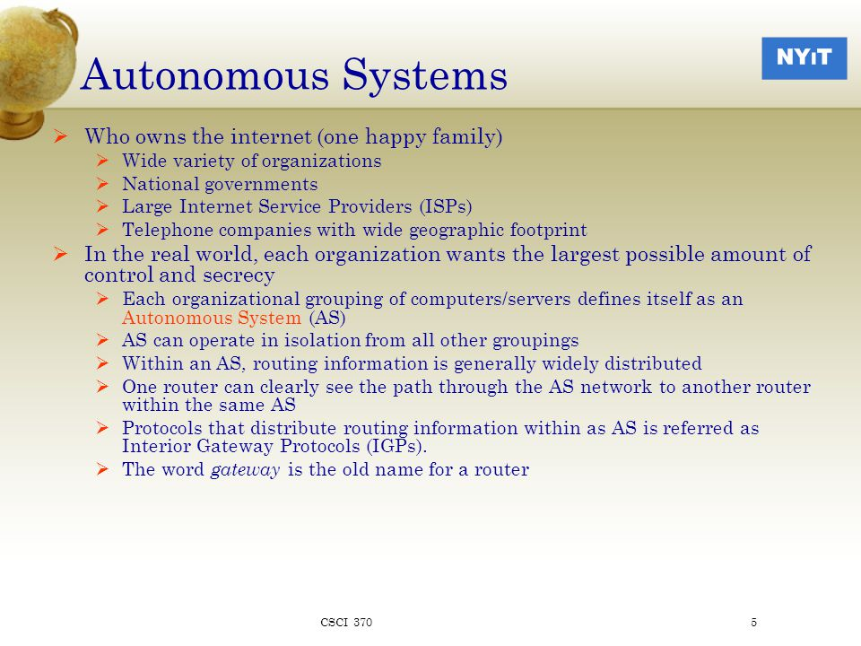 Autonomous Systems  Organizations and ASs require connectivity to make the Internet work  Connectivity operates in a largely hierarchical way  Home users and small companies paying smaller ISPs for private access (dial-up, wireless, leased lines, cable etc.)  Smaller ISPs and larger corporations buy access to the backbone network operated by larger ISPs  The larger ISPs create a peering agreement with each other to glue the whole thing together CSCI 3706