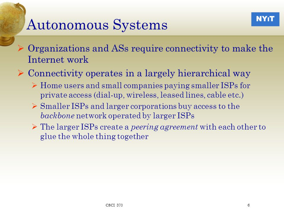 Autonomous Systems  Organizations and ASs require connectivity to make the Internet work  Connectivity operates in a largely hierarchical way  Home users and small companies paying smaller ISPs for private access (dial-up, wireless, leased lines, cable etc.)  Smaller ISPs and larger corporations buy access to the backbone network operated by larger ISPs  The larger ISPs create a peering agreement with each other to glue the whole thing together CSCI 3706