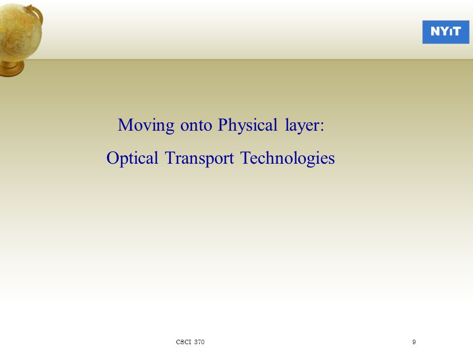 SONET/SDH Model 4 layers  Photonic - physical characteristics of the optical equipment  Section - frame format and electro-optic conversion  Line - synchronization and multiplexing onto SONET frames  Path - end to end transport  Physical realization:  Section - single run of fibre optic cable  Line - one or more sections  Path - end to end circuit CSCI 37020