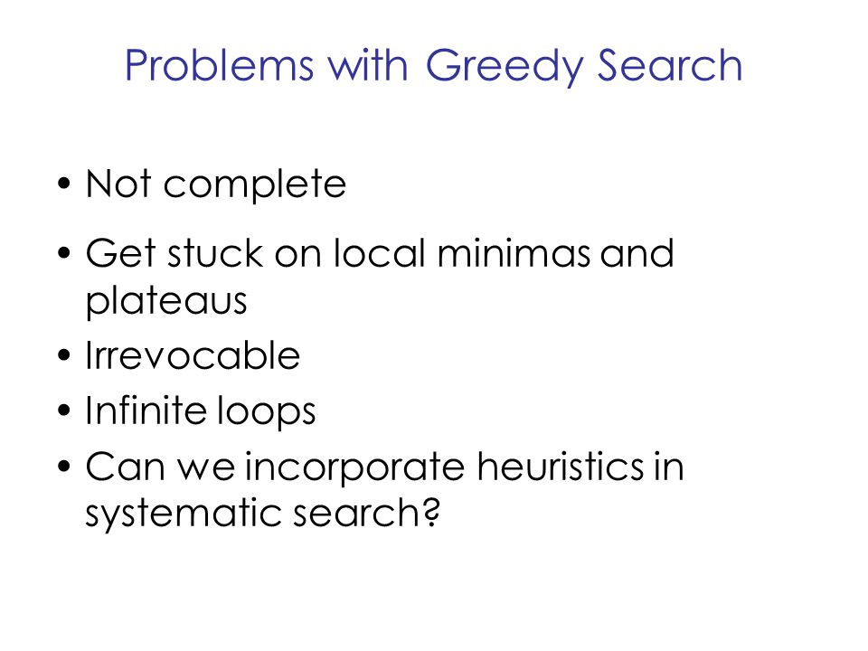 Problems with Greedy Search Not complete Get stuck on local minimas and plateaus Irrevocable Infinite loops Can we incorporate heuristics in systemati