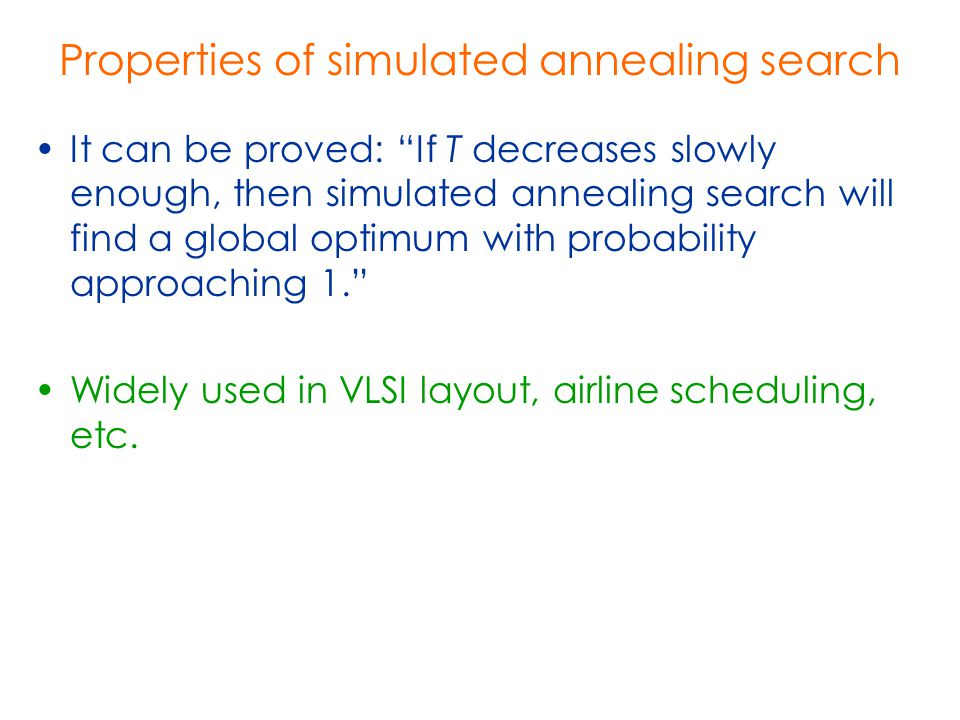 """Properties of simulated annealing search It can be proved: """"If T decreases slowly enough, then simulated annealing search will find a global optimum w"""