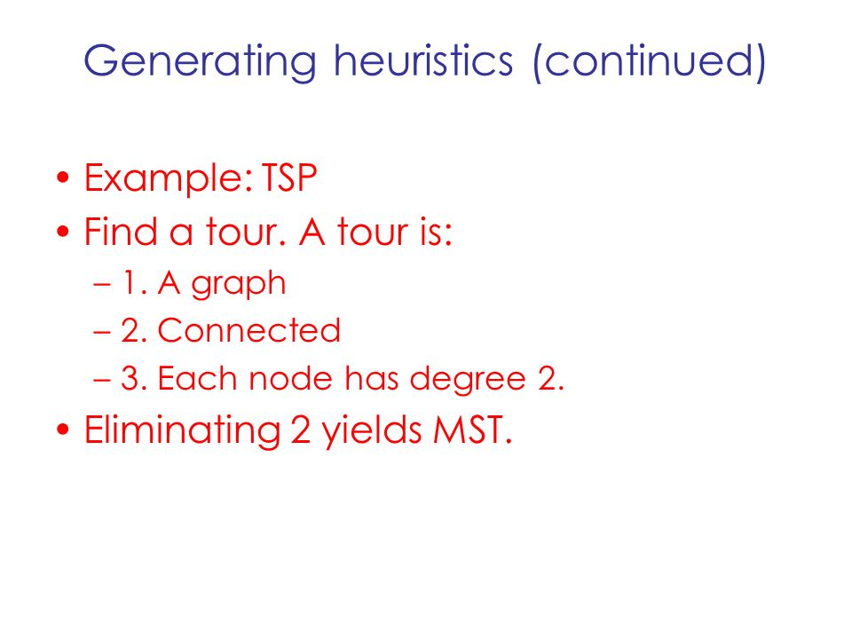 Generating heuristics (continued) Example: TSP Find a tour. A tour is: –1. A graph –2. Connected –3. Each node has degree 2. Eliminating 2 yields MST.