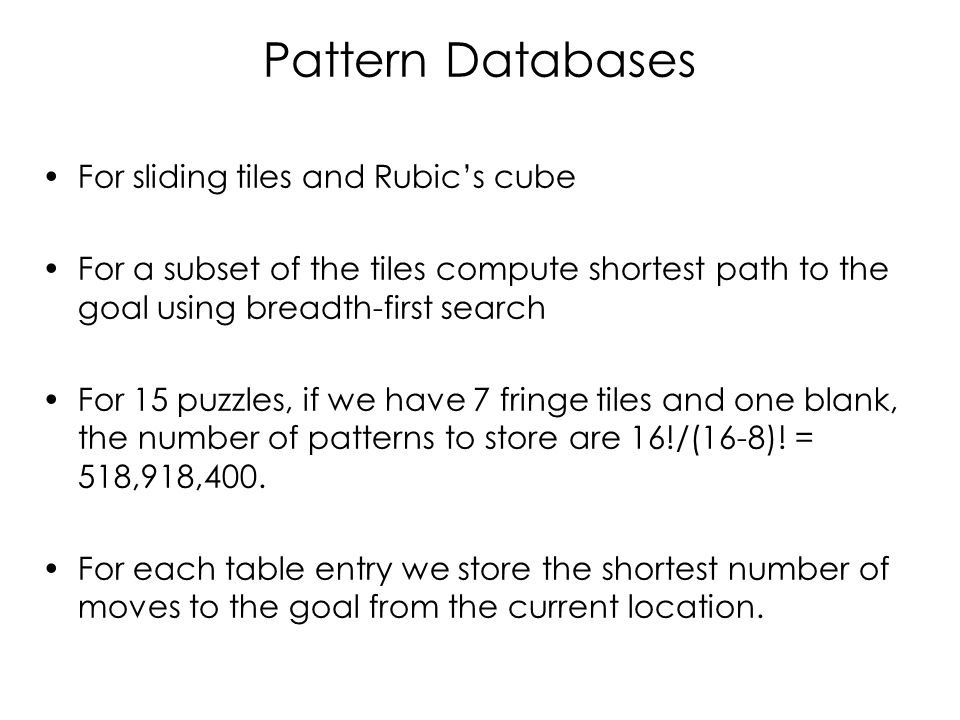 Pattern Databases For sliding tiles and Rubic's cube For a subset of the tiles compute shortest path to the goal using breadth-first search For 15 puz