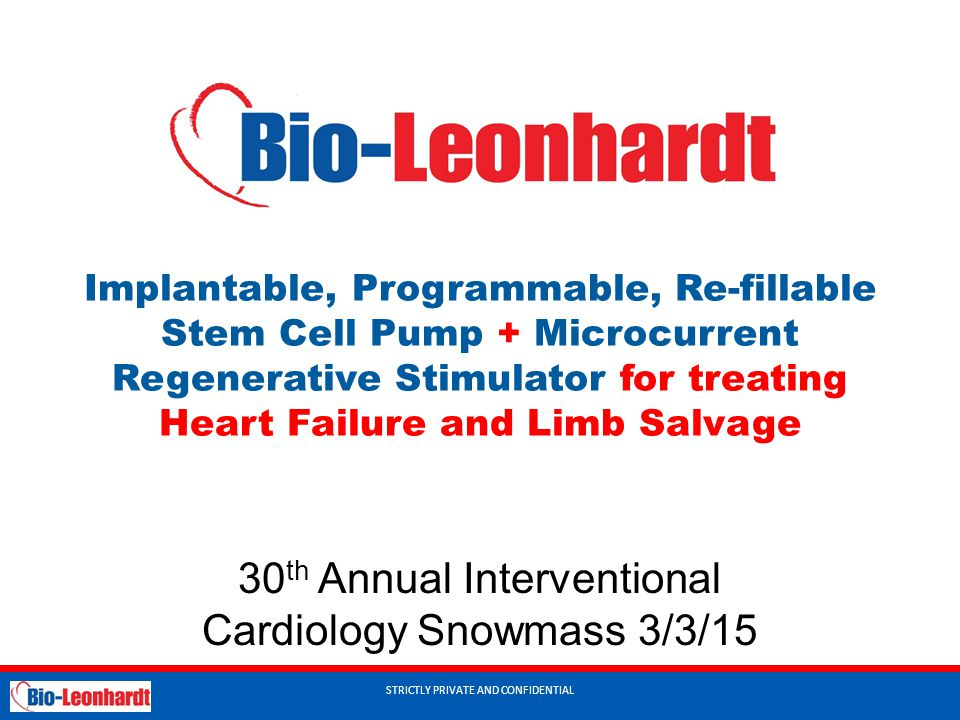 STRICTLY PRIVATE AND CONFIDENTIAL Implantable, Programmable, Re-fillable Stem Cell Pump + Microcurrent Regenerative Stimulator for treating Heart Failure and Limb Salvage 30 th Annual Interventional Cardiology Snowmass 3/3/15