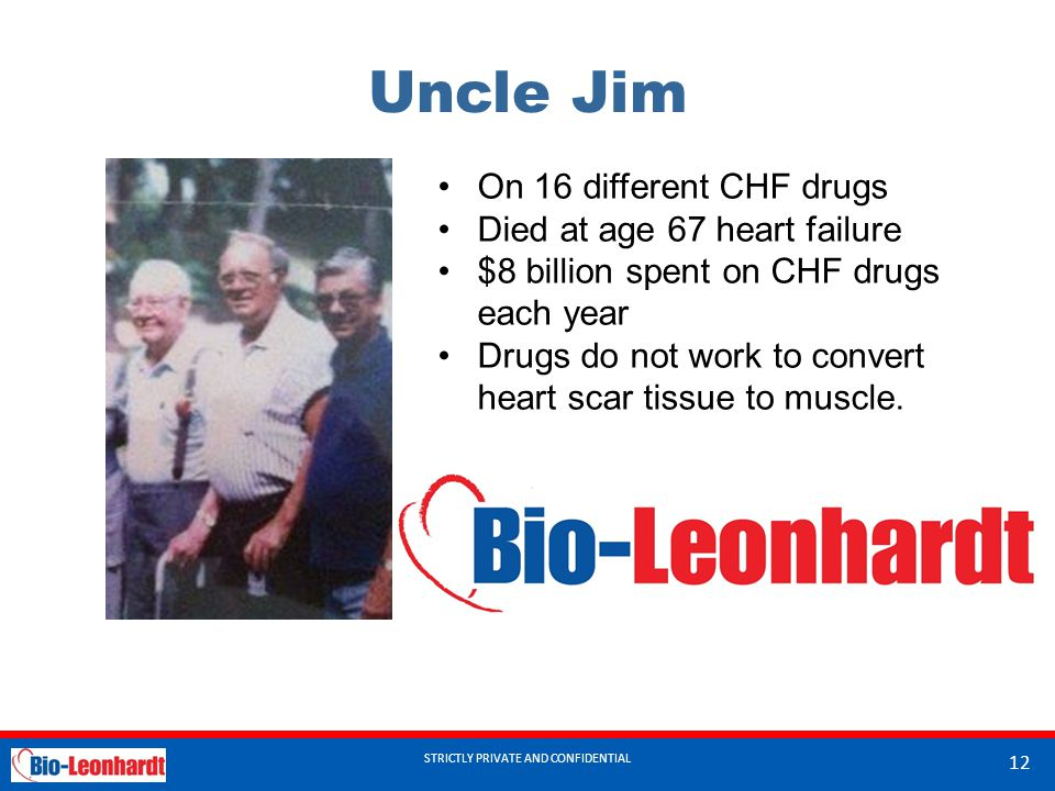 STRICTLY PRIVATE AND CONFIDENTIAL Uncle Jim STRICTLY PRIVATE AND CONFIDENTIAL 12 On 16 different CHF drugs Died at age 67 heart failure $8 billion spent on CHF drugs each year Drugs do not work to convert heart scar tissue to muscle.