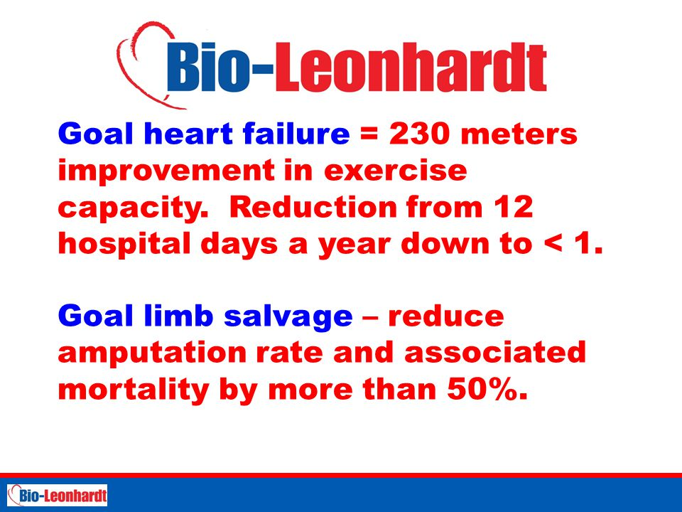 Goal heart failure = 230 meters improvement in exercise capacity. Reduction from 12 hospital days a year down to < 1. Goal limb salvage – reduce amput