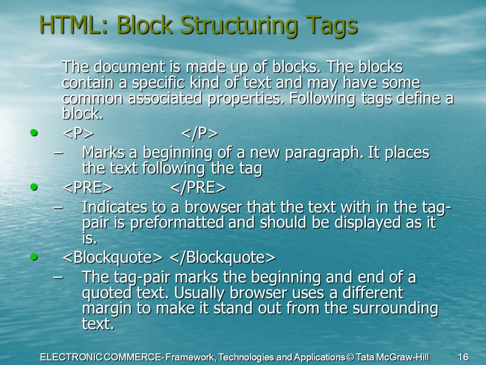 ELECTRONIC COMMERCE- Framework, Technologies and Applications © Tata McGraw-Hill 16 HTML: Block Structuring Tags The document is made up of blocks. Th