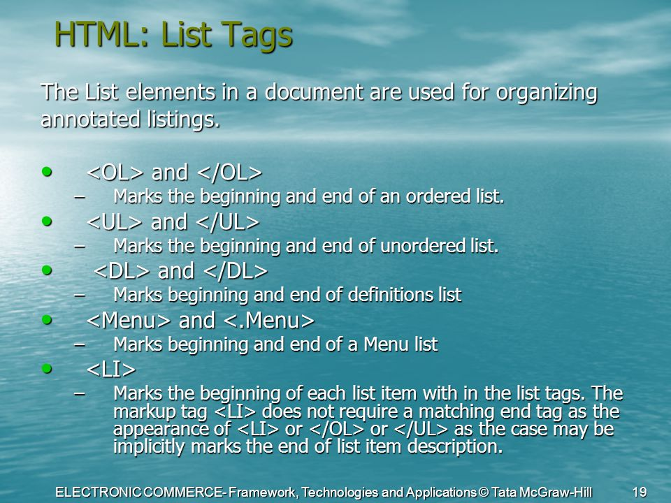ELECTRONIC COMMERCE- Framework, Technologies and Applications © Tata McGraw-Hill 19 HTML: List Tags The List elements in a document are used for organ