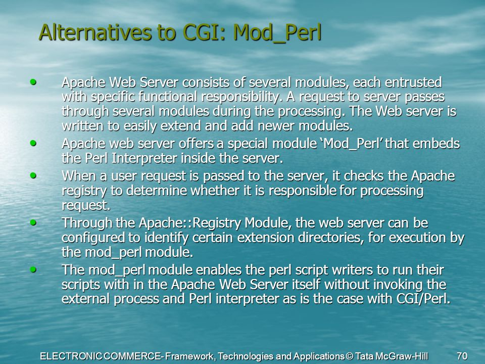 ELECTRONIC COMMERCE- Framework, Technologies and Applications © Tata McGraw-Hill 70 Alternatives to CGI: Mod_Perl Apache Web Server consists of severa