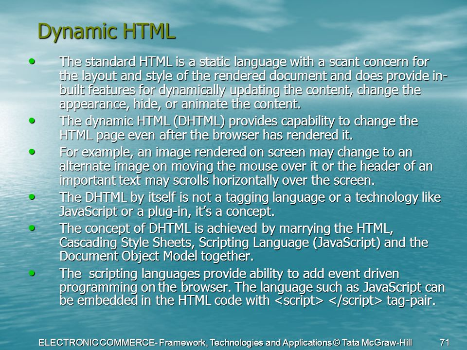 ELECTRONIC COMMERCE- Framework, Technologies and Applications © Tata McGraw-Hill 71 Dynamic HTML The standard HTML is a static language with a scant c