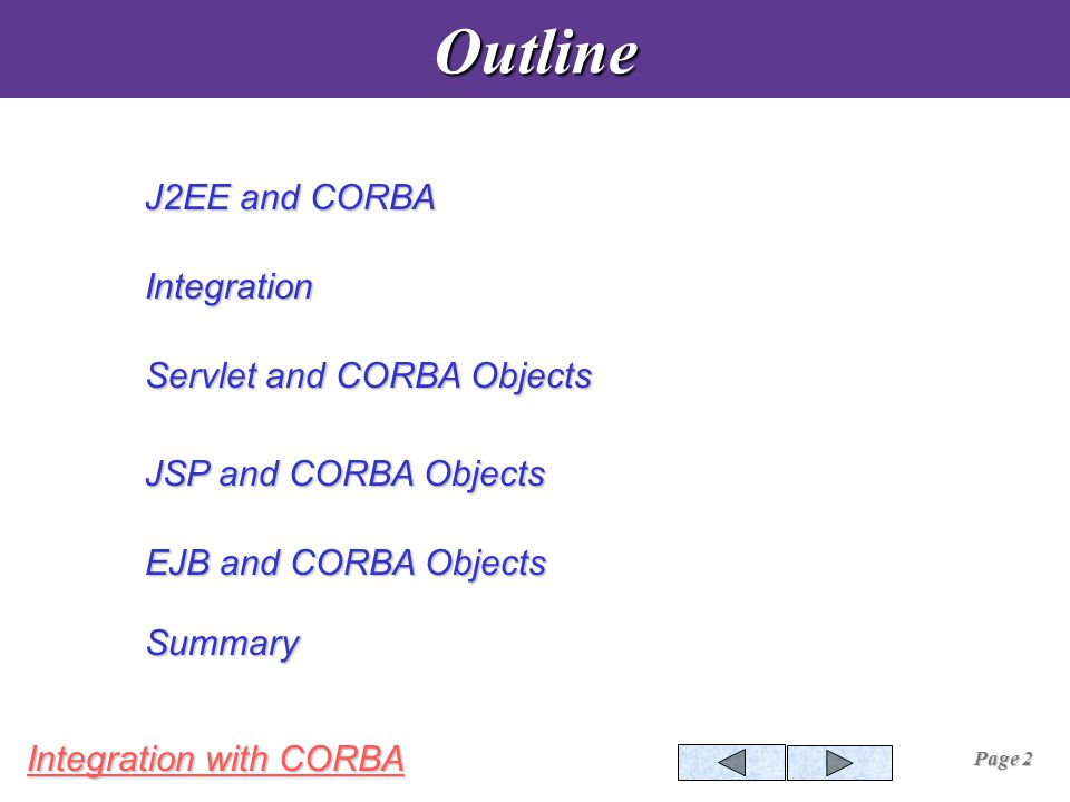 Integration with CORBA Page 13 Servlets and CORBA Objects Initializing ORB Accessing Naming Services Locating the Object Invoking the Method on Object Constructing resulting HTML Page Servlet.java