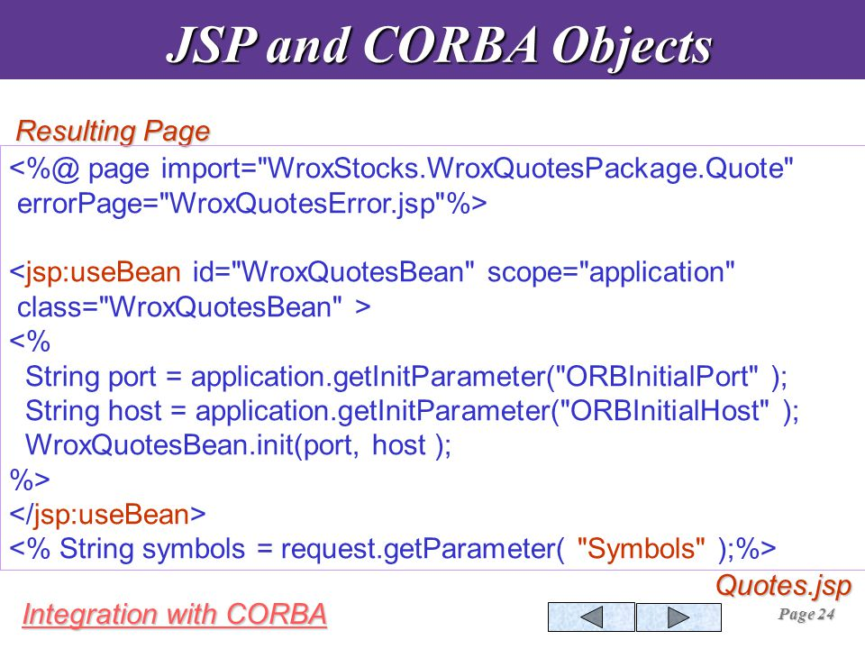 Integration with CORBA Page 24 JSP and CORBA Objects JSP and CORBA Objects Resulting Page Quotes.jsp <%@ page import= WroxStocks.WroxQuotesPackage.Quote errorPage= WroxQuotesError.jsp %> <jsp:useBean id= WroxQuotesBean scope= application class= WroxQuotesBean > <% String port = application.getInitParameter( ORBInitialPort ); String host = application.getInitParameter( ORBInitialHost ); WroxQuotesBean.init(port, host ); %>