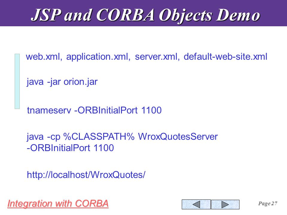 Integration with CORBA Page 27 java -jar orion.jar tnameserv -ORBInitialPort 1100 java -cp %CLASSPATH% WroxQuotesServer -ORBInitialPort 1100 web.xml, application.xml, server.xml, default-web-site.xml http://localhost/WroxQuotes/ JSP and CORBA Objects Demo JSP and CORBA Objects Demo