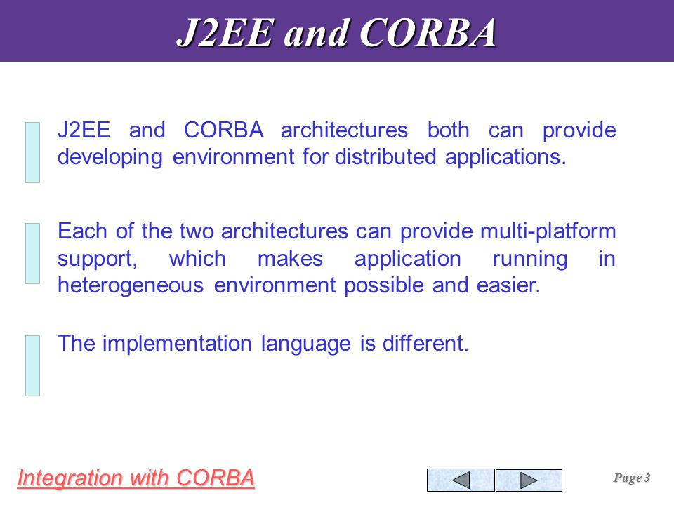 Integration with CORBA Page 3 J2EE and CORBA J2EE and CORBA architectures both can provide developing environment for distributed applications.