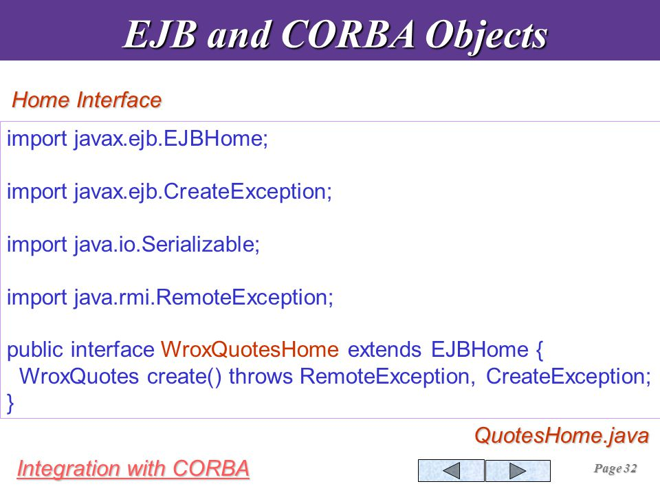 Integration with CORBA Page 32 import javax.ejb.EJBHome; import javax.ejb.CreateException; import java.io.Serializable; import java.rmi.RemoteException; public interface WroxQuotesHome extends EJBHome { WroxQuotes create() throws RemoteException, CreateException; } EJB and CORBA Objects EJB and CORBA Objects Home Interface QuotesHome.java