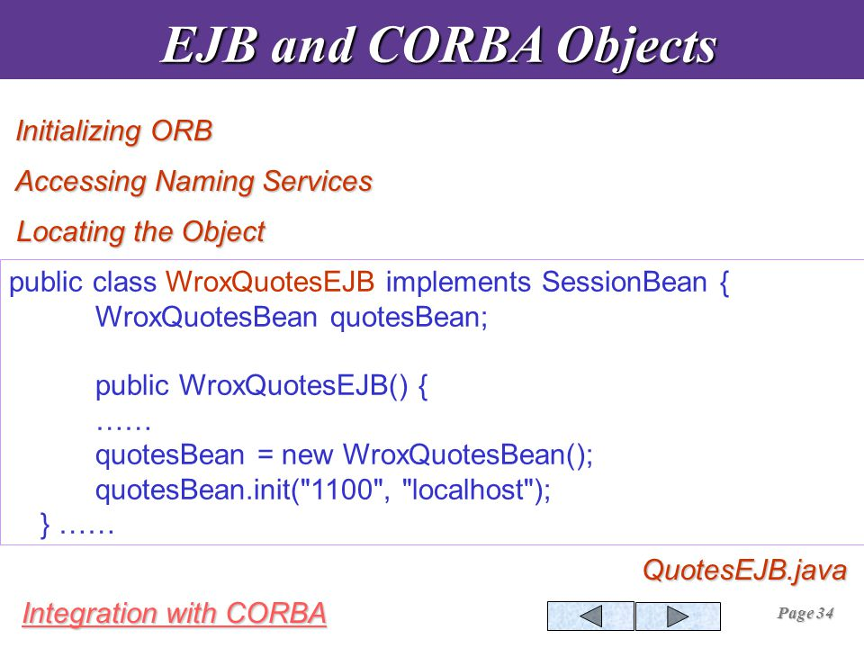 Integration with CORBA Page 34 EJB and CORBA Objects EJB and CORBA ObjectsQuotesEJB.java Initializing ORB Accessing Naming Services Locating the Object public class WroxQuotesEJB implements SessionBean { WroxQuotesBean quotesBean; public WroxQuotesEJB() { …… quotesBean = new WroxQuotesBean(); quotesBean.init( 1100 , localhost ); } ……
